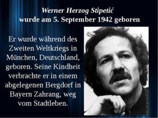 Werner Herzog Stipetić wurde am 5. September 1942 geboren Er wurde während d