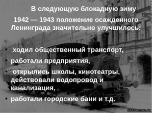 В следующую блокадную зиму 1942 — 1943 положение осажденного Ленинграда знач