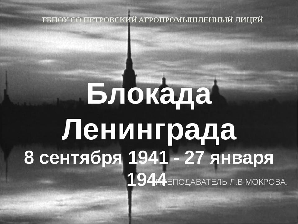 ПРЕПОДАВАТЕЛЬ Л.В.МОКРОВА. Блокада Ленинграда 8 сентября 1941 - 27 января 19...