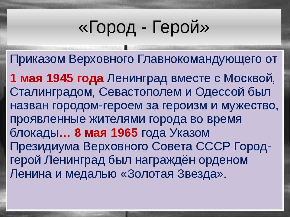 «Город - Герой» Приказом Верховного Главнокомандующего от 1 мая 1945 года Лен...