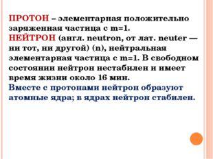 ПРОТОН – элементарная положительно заряженная частица с m=1. НЕЙТРОН (англ. n
