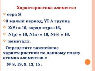 Характеристика элемента: сера S 3 малый период, VI A группа Z(S) = 16, заряд