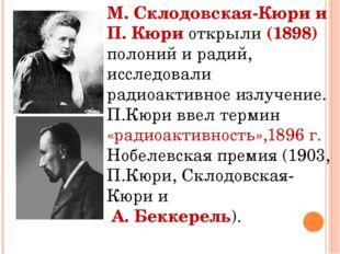 М. Склодовская-Кюри и П. Кюри открыли (1898) полоний и радий, исследовали рад