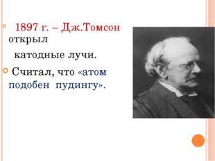 1897 г. – Дж.Томсон открыл катодные лучи. Считал, что «атом подобен пудингу».