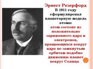 Эрнест Резерфорд В 1911 году сформулировал планетарную модель атома: атом сос