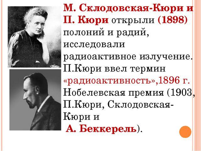 М. Склодовская-Кюри и П. Кюри открыли (1898) полоний и радий, исследовали рад...