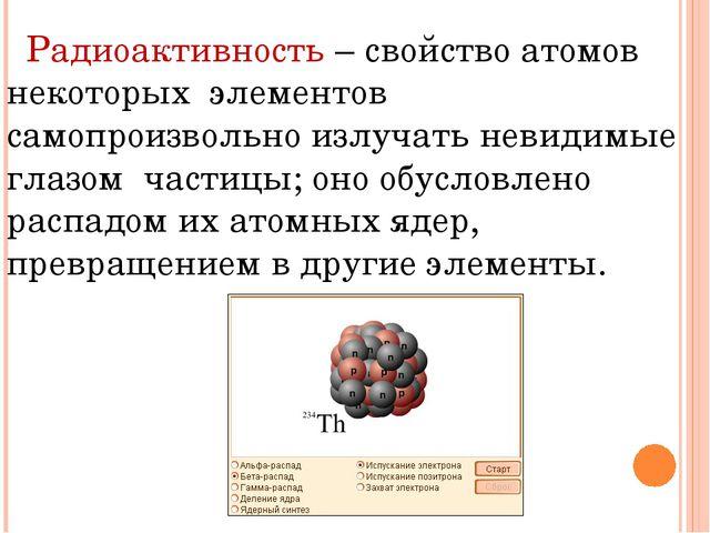 Радиоактивность – свойство атомов некоторых элементов самопроизвольно излуча...