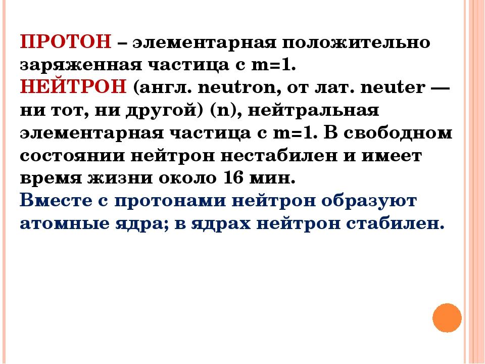 ПРОТОН – элементарная положительно заряженная частица с m=1. НЕЙТРОН (англ. n...