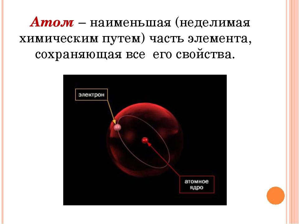 Атом – наименьшая (неделимая химическим путем) часть элемента, сохраняющая в...
