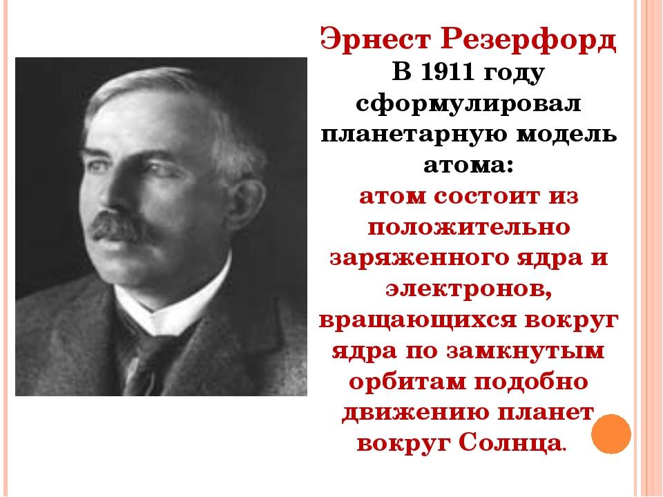 Эрнест Резерфорд В 1911 году сформулировал планетарную модель атома: атом сос...