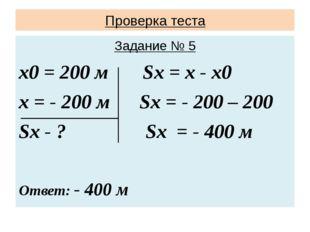 Проверка теста Задание № 5 х0 = 200 м Sx = х - х0 х = - 200 м Sx = - 200 – 20