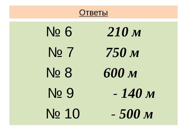 Ответы № 6 210 м № 7 750 м № 8 600 м № 9 - 140 м № 10 - 500 м