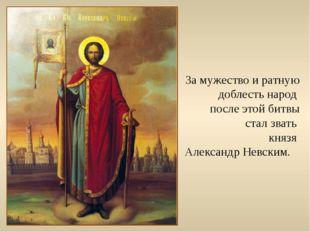 За мужество и ратную доблесть народ после этой битвы стал звать князя Алексан