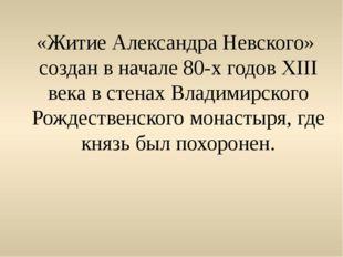 «Житие Александра Невского» создан в начале 80-х годов XIII века в стенах Вла
