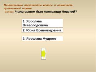 Вопрос: Чьим сыном был Александр Невский? 3. Ярослава Мудрого Внимательно про