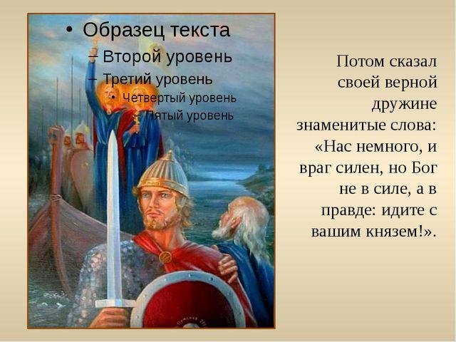 Потом сказал своей верной дружине знаменитые слова: «Нас немного, и враг силе...
