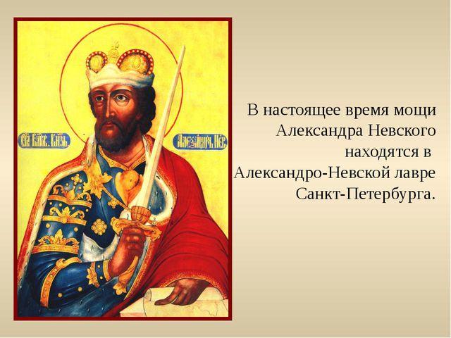 В настоящее время мощи Александра Невского находятся в Александро-Невской лав...