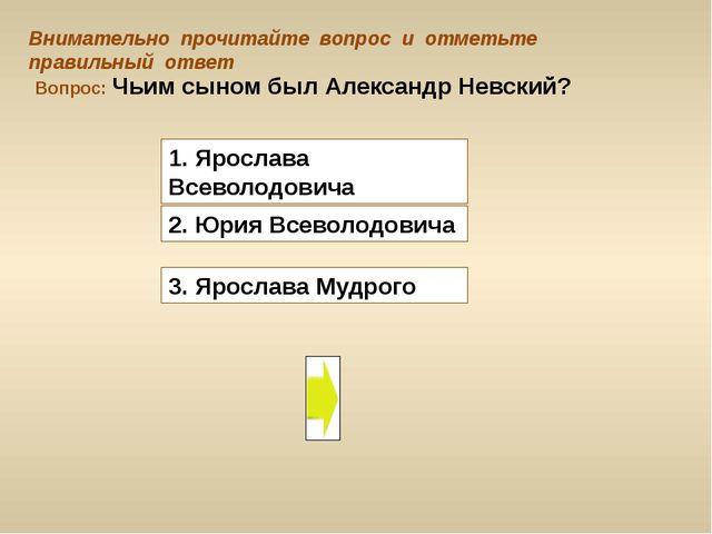 Вопрос: Чьим сыном был Александр Невский? 3. Ярослава Мудрого Внимательно про...