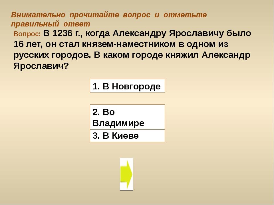 Вопрос: В 1236 г., когда Александру Ярославичу было 16 лет, он стал князем-на...