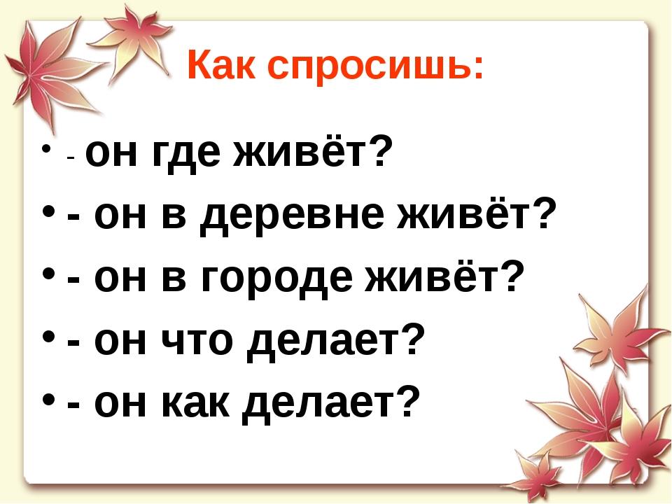 Как спросишь: - он где живёт? - он в деревне живёт? - он в городе живёт? - он...