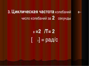 3. Циклическая частота колебаний Ѡ0–число колебаний за 2πсекунды Ѡ0 =2π/Т= 2π