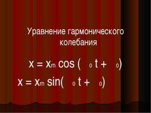 Уравнение гармонического колебания x = xm cos (ω0 t + φ0) x = xm sin(ω0 t +