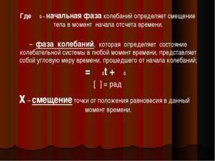 Где φ0 – начальная фаза колебаний определяет смещение тела в момент начала о