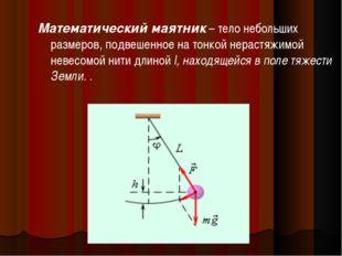 Математический маятник – тело небольших размеров, подвешенное на тонкой нерас