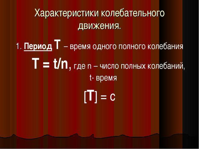 Характеристики колебательного движения. 1. Период Т – время одного полного ко...