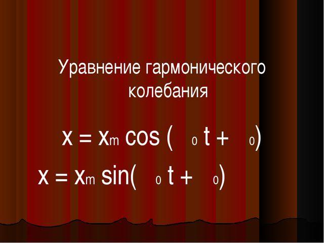 Уравнение гармонического колебания x = xm cos (ω0 t + φ0) x = xm sin(ω0 t +...