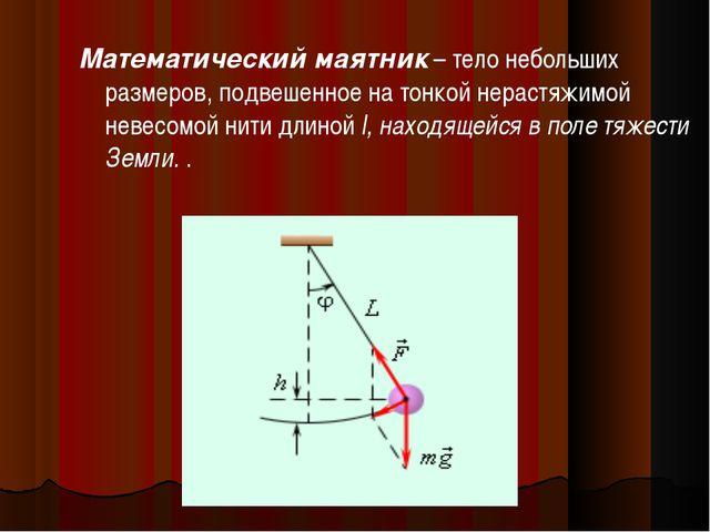 Математический маятник – тело небольших размеров, подвешенное на тонкой нерас...