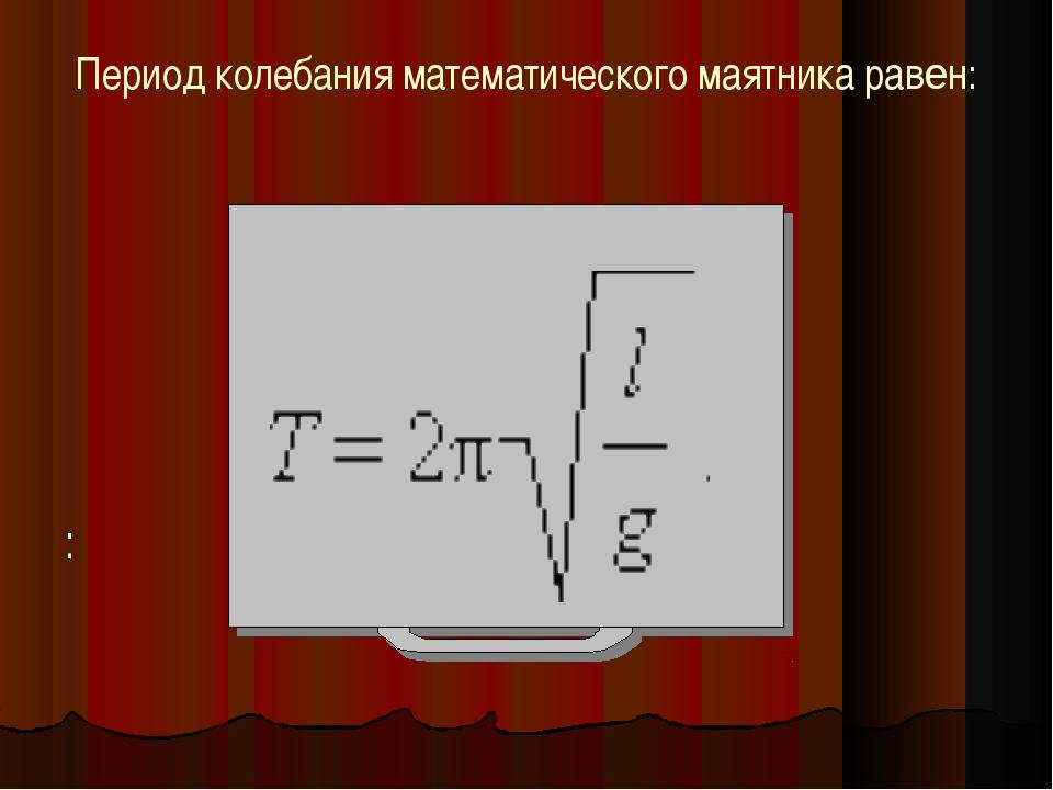 Период колебания математического маятника равен: :