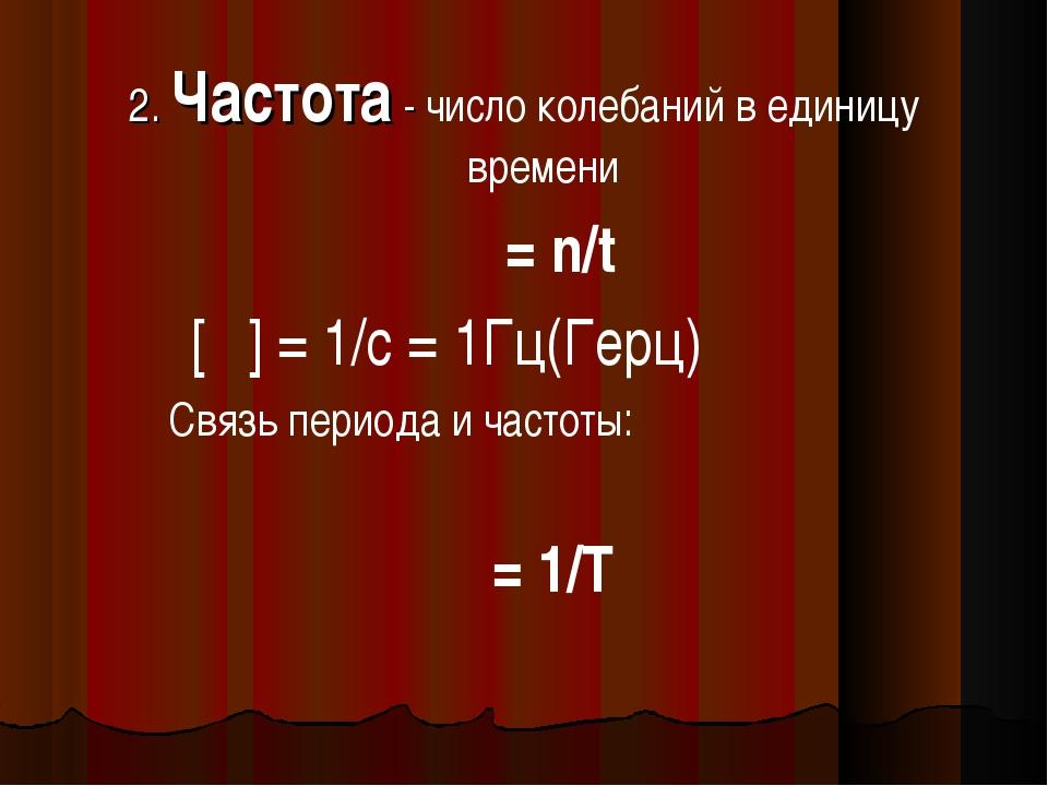 2. Частота - число колебаний в единицу времени ѵ = n/t [ѵ] = 1/c = 1Гц(Герц)...