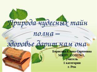 Природа чудесных тайн полна – здоровье дарит нам она Борисова Елена Сергеевна