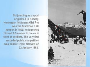 Ski jumping as a sport originated in Norway. Norwegian lieutenant Olaf Rye