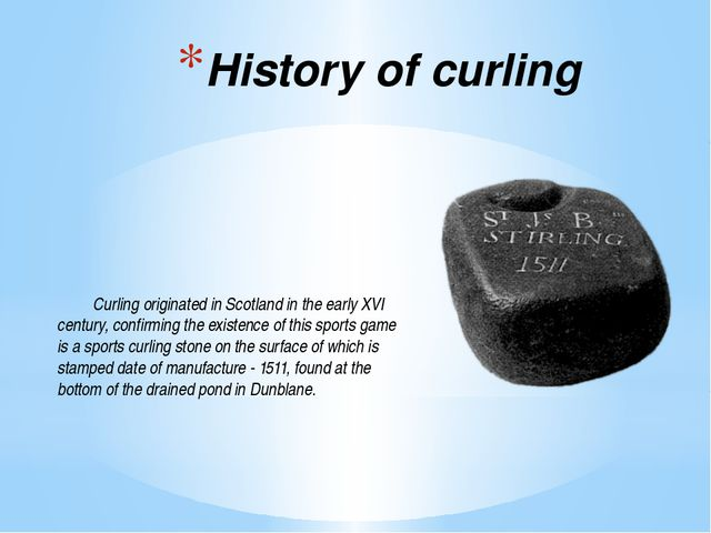 History of curling 	Curling originated in Scotland in the early XVI century,...
