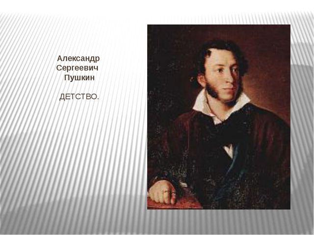 Александр Сергеевич Пушкин ДЕТСТВО.