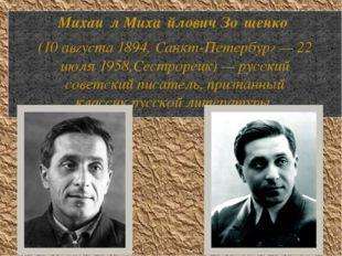 Михаи́л Миха́йлович Зо́щенко (10августа 1894,Санкт-Петербург—22 июля195
