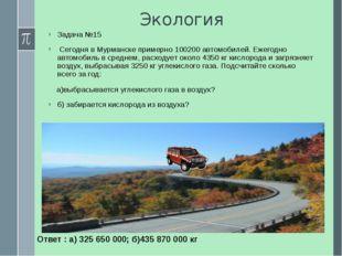 Экология Задача №15 Сегодня в Мурманске примерно 100200 автомобилей. Ежегодно