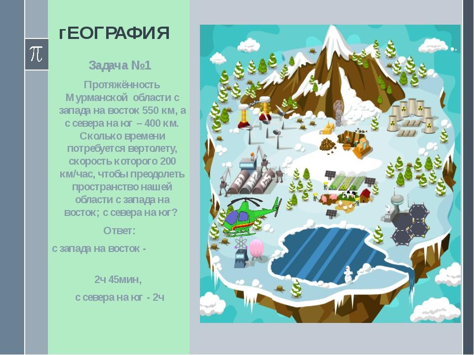 гЕОГРАФИЯ Задача №1 Протяжённость Мурманской области с запада на восток 550 к...