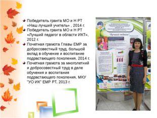 Награды и достижения Победитель гранта МО и Н РТ «Наш лучший учитель» , 2014