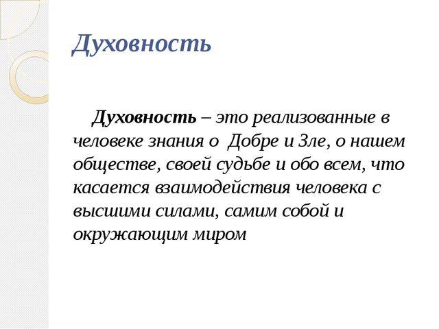 Духовность Духовность – это реализованные в человеке знания о Добре и Зле, о...