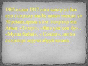 1905 елдан 1917 елга кадәр ул бик күп әсәрләр яза.Бу вакыт эчендә ул 30 рома