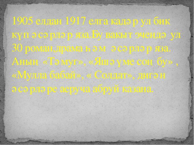 1905 елдан 1917 елга кадәр ул бик күп әсәрләр яза.Бу вакыт эчендә ул 30 рома...