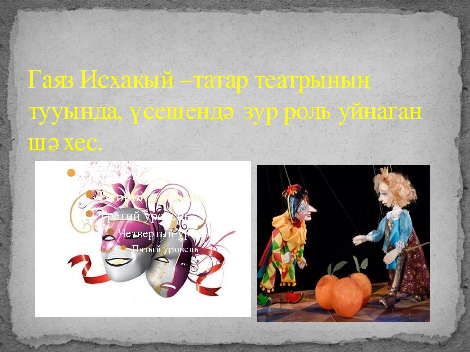 Гаяз Исхакый –татар театрының тууында, үсешендә зур роль уйнаган шәхес.