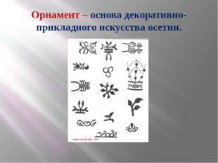 Орнамент – основа декоративно-прикладного искусства осетин.