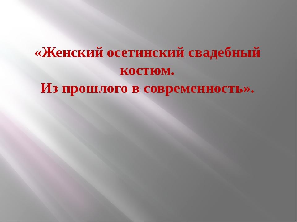 «Женский осетинский свадебный костюм. Из прошлого в современность».