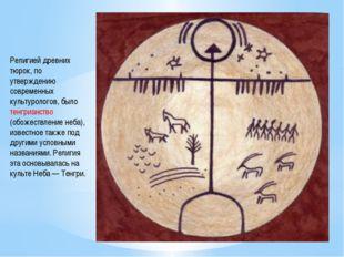 Религией древних тюрок, по утверждению современных культурологов, было тенгри