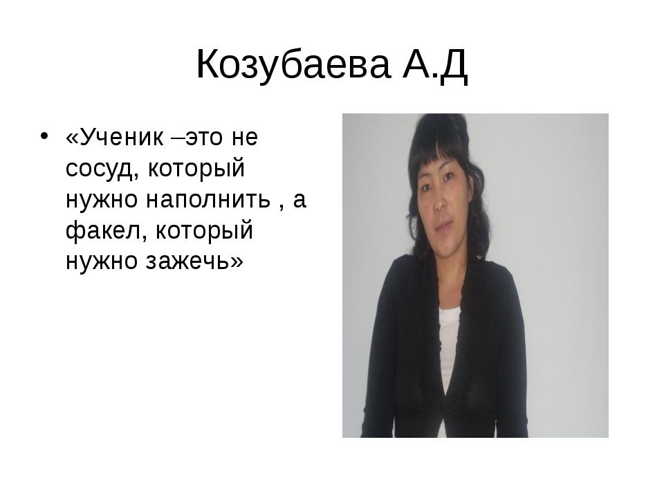 Козубаева А.Д «Ученик –это не сосуд, который нужно наполнить , а факел, котор...