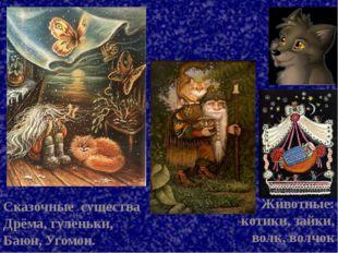 Сказочные существа Дрёма, гуленьки, Баюн, Угомон. Животные: котики, зайки, во